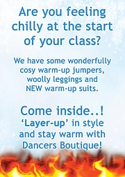 Are you feeling chilly at the start of your class? We have some wonderfully cosy warm-up jumpers, woolly leggings and NEW warm-up suits. Come inside. 'Layer-up' in style and stay warm with Dancers Boutique!